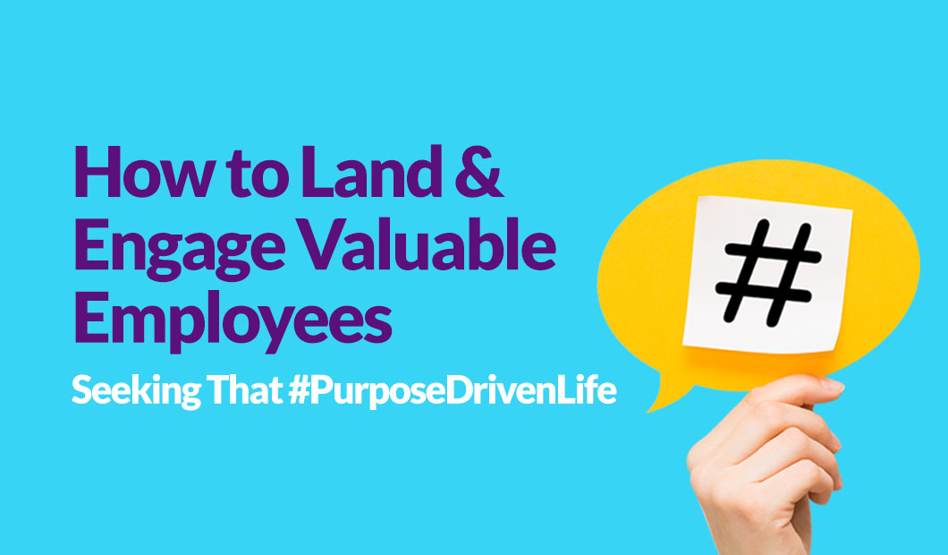 How to Land & Engage Valuable Employees Seeking That #PurposeDrivenLife