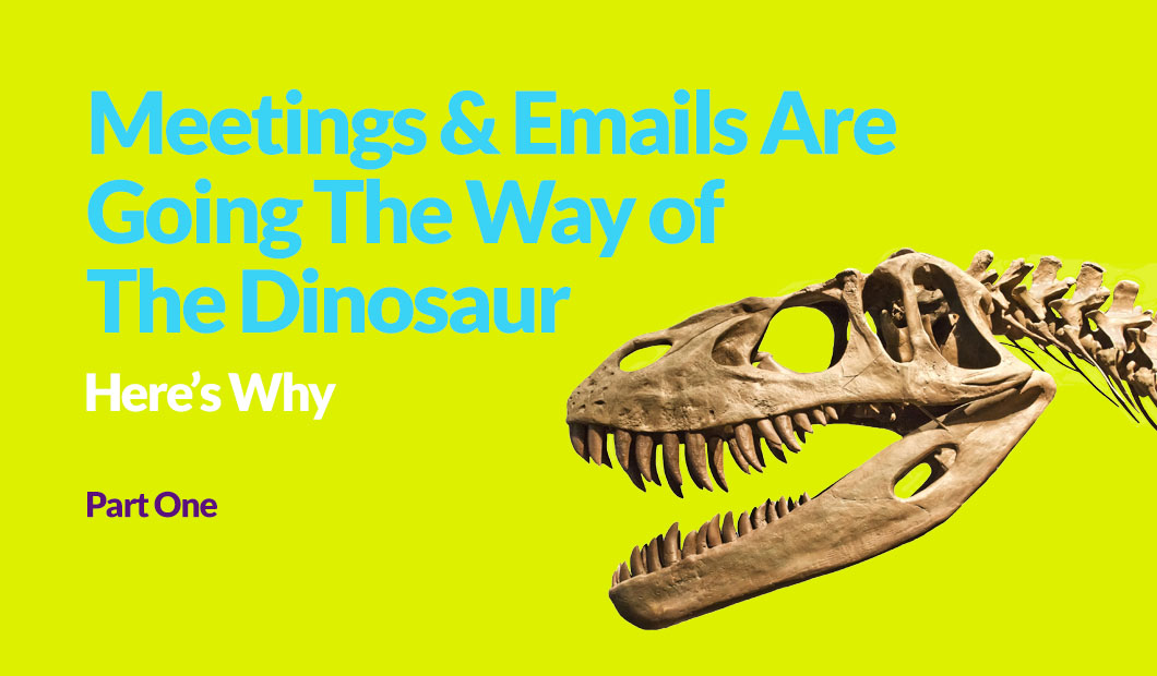 Meetings & Emails Are Going The Way of The Dinosaur – Here's Why