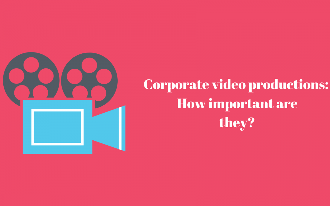 Corporate video production: How important is it for your customer?